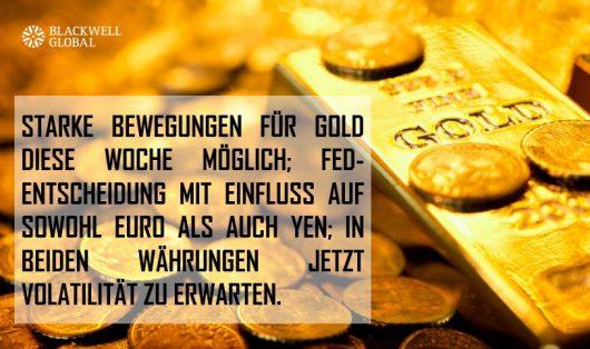 STARKE BEWEGUNGEN FÜR GOLD DIESE WOCHE MÖGLICH; FED-ENTSCHEIDUNG MIT EINFLUSS AUF SOWOHL EURO ALS AUCH YEN; IN BEIDEN WÄHRUNGEN JETZT VOLATILITÄT ZU ERWARTEN.